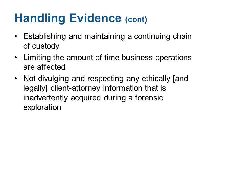 Handling Evidence (cont) Establishing and maintaining a continuing chain of custody Limiting the amount of time business operations are affected Not divulging and respecting any ethically [and legally] client-attorney information that is inadvertently acquired during a forensic exploration