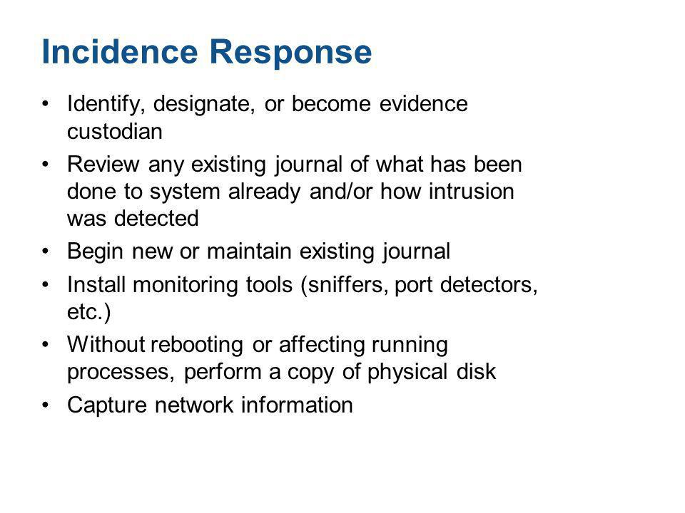 Incidence Response Identify, designate, or become evidence custodian Review any existing journal of what has been done to system already and/or how in