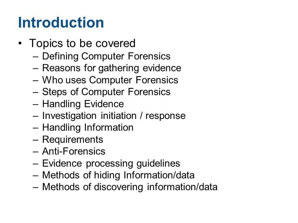 Introduction Topics to be covered –Defining Computer Forensics –Reasons for gathering evidence –Who uses Computer Forensics –Steps of Computer Forensi