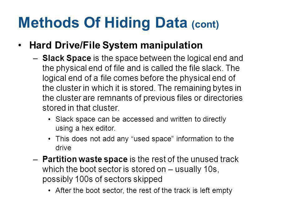 Methods Of Hiding Data (cont) Hard Drive/File System manipulation –Slack Space is the space between the logical end and the physical end of file and i