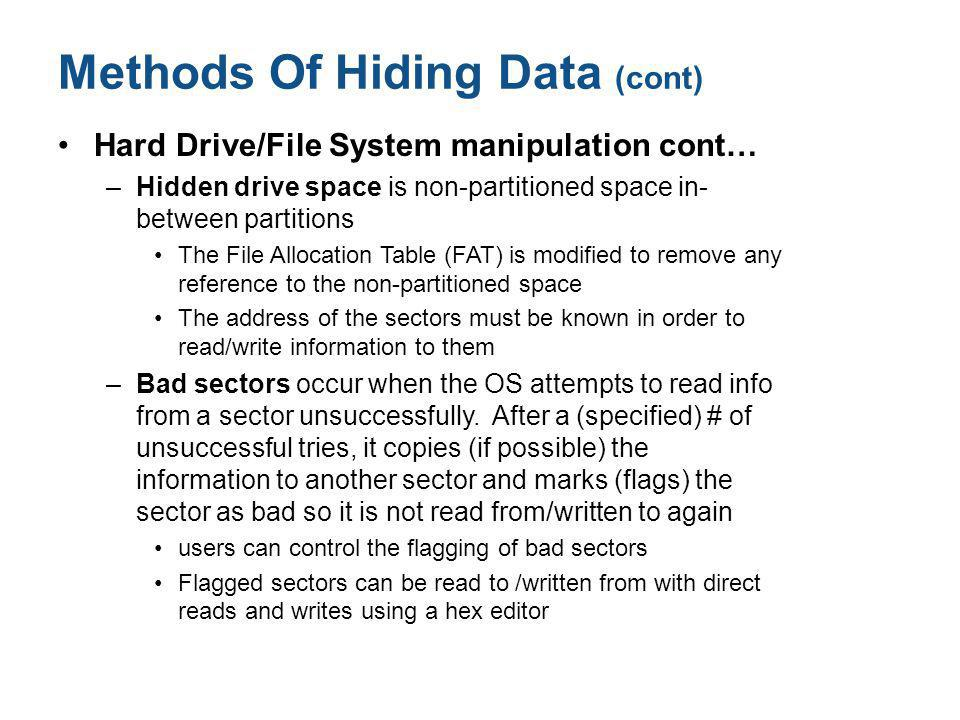 Methods Of Hiding Data (cont) Hard Drive/File System manipulation cont… –Hidden drive space is non-partitioned space in- between partitions The File Allocation Table (FAT) is modified to remove any reference to the non-partitioned space The address of the sectors must be known in order to read/write information to them –Bad sectors occur when the OS attempts to read info from a sector unsuccessfully.
