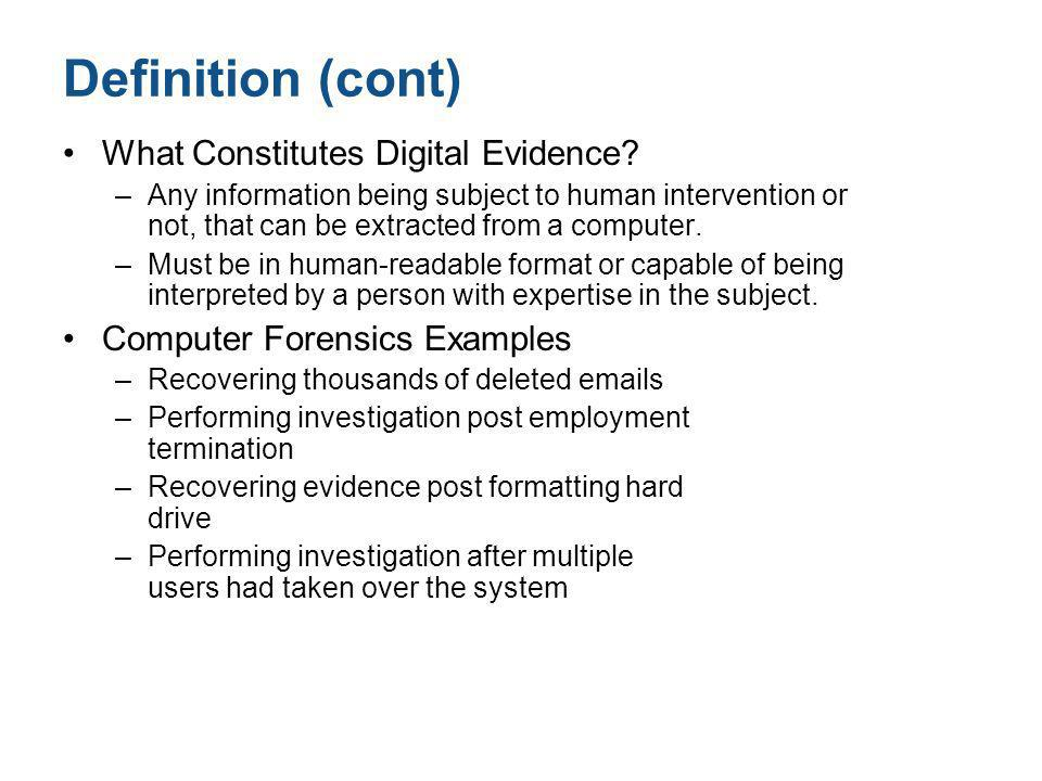 Definition (cont) What Constitutes Digital Evidence? –Any information being subject to human intervention or not, that can be extracted from a compute