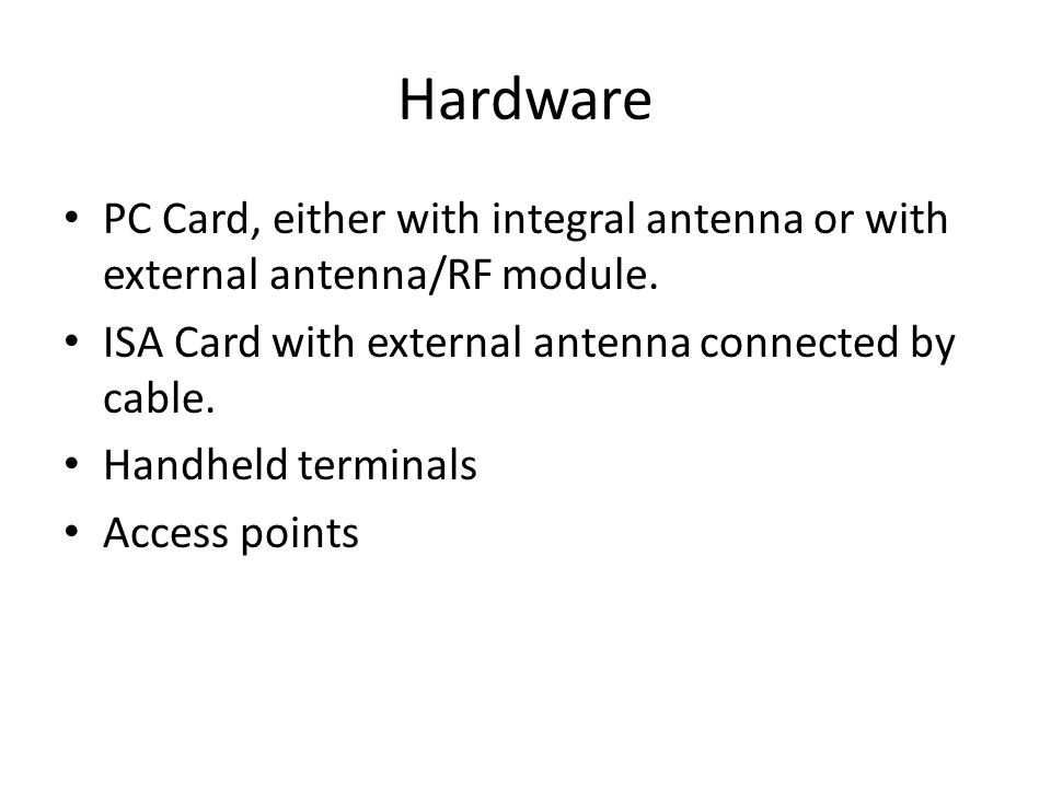 Hardware PC Card, either with integral antenna or with external antenna/RF module. ISA Card with external antenna connected by cable. Handheld termina