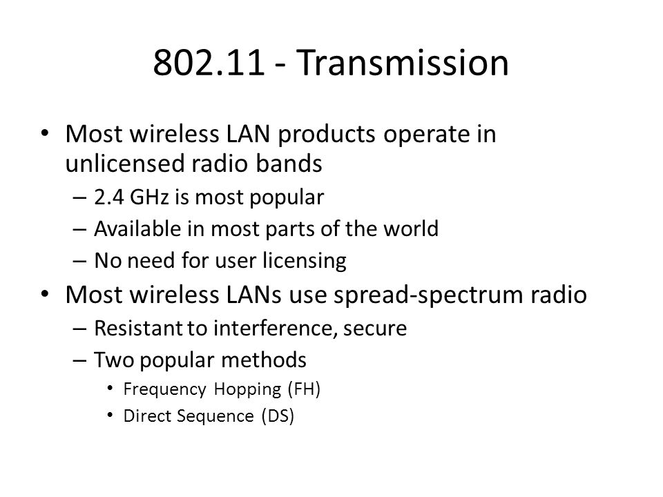 802.11 - Transmission Most wireless LAN products operate in unlicensed radio bands – 2.4 GHz is most popular – Available in most parts of the world –