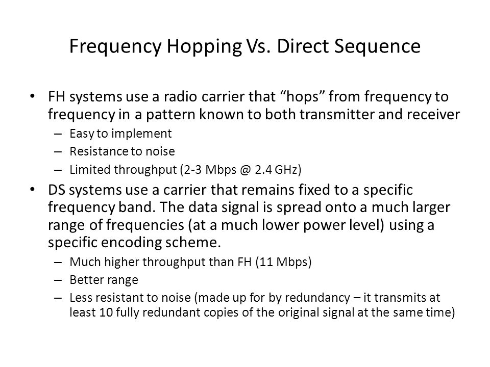 """Frequency Hopping Vs. Direct Sequence FH systems use a radio carrier that """"hops"""" from frequency to frequency in a pattern known to both transmitter an"""