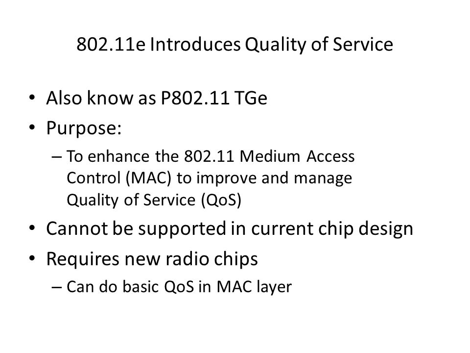 802.11e Introduces Quality of Service Also know as P802.11 TGe Purpose: – To enhance the 802.11 Medium Access Control (MAC) to improve and manage Qual