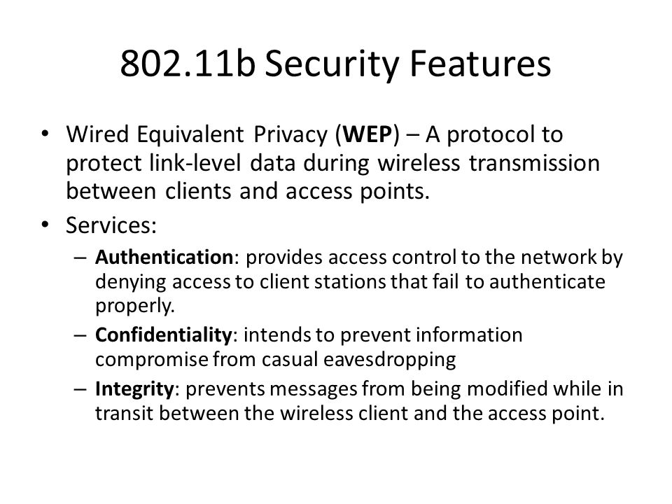 802.11b Security Features Wired Equivalent Privacy (WEP) – A protocol to protect link-level data during wireless transmission between clients and acce