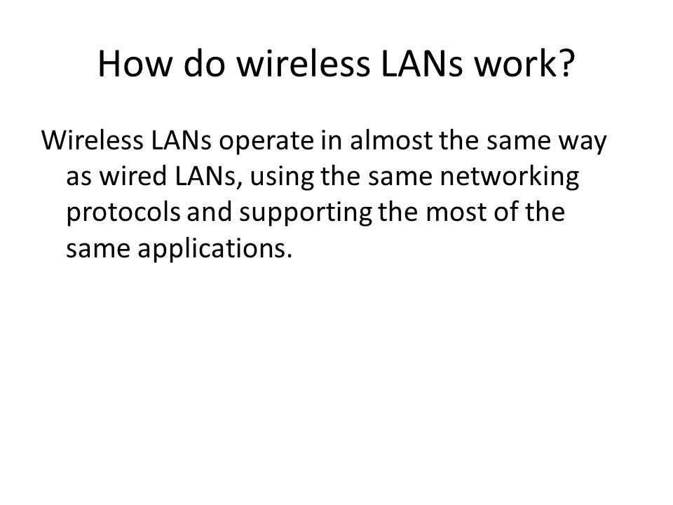 How do wireless LANs work? Wireless LANs operate in almost the same way as wired LANs, using the same networking protocols and supporting the most of
