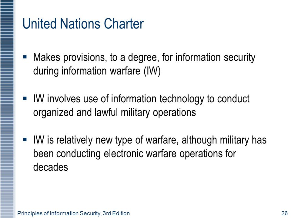 Principles of Information Security, 3rd Edition26 United Nations Charter  Makes provisions, to a degree, for information security during information warfare (IW) ‏  IW involves use of information technology to conduct organized and lawful military operations  IW is relatively new type of warfare, although military has been conducting electronic warfare operations for decades