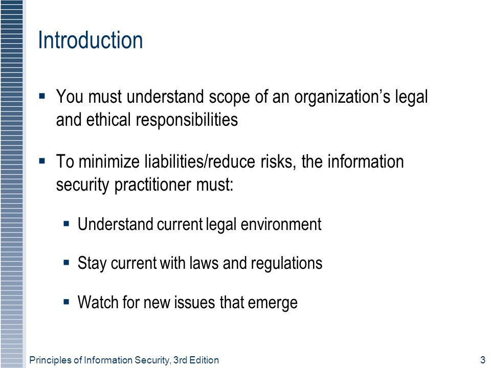 Principles of Information Security, 3rd Edition3 Introduction  You must understand scope of an organization's legal and ethical responsibilities  To minimize liabilities/reduce risks, the information security practitioner must:  Understand current legal environment  Stay current with laws and regulations  Watch for new issues that emerge