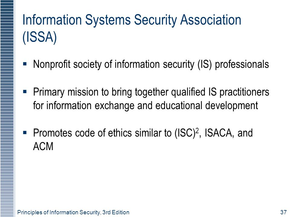 Principles of Information Security, 3rd Edition37 Information Systems Security Association (ISSA) ‏  Nonprofit society of information security (IS) professionals  Primary mission to bring together qualified IS practitioners for information exchange and educational development  Promotes code of ethics similar to (ISC) 2, ISACA, and ACM