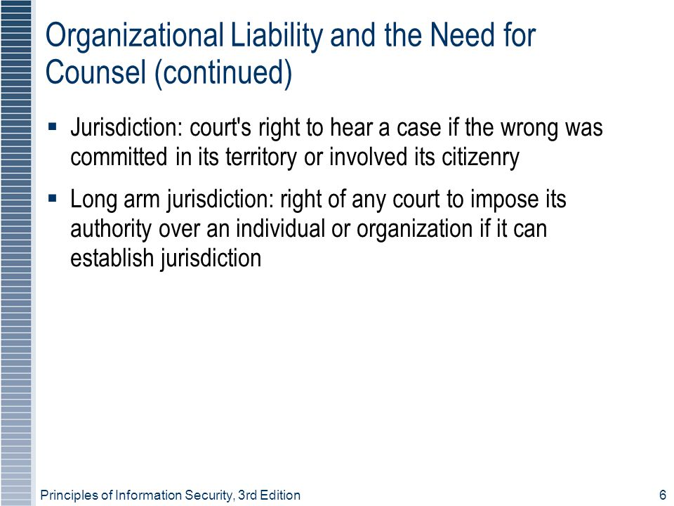 Principles of Information Security, 3rd Edition6 Organizational Liability and the Need for Counsel (continued) ‏  Jurisdiction: court s right to hear a case if the wrong was committed in its territory or involved its citizenry  Long arm jurisdiction: right of any court to impose its authority over an individual or organization if it can establish jurisdiction