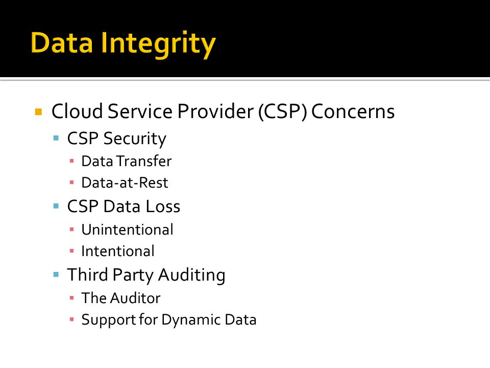  Cloud Service Provider (CSP) Concerns  CSP Security ▪ Data Transfer ▪ Data-at-Rest  CSP Data Loss ▪ Unintentional ▪ Intentional  Third Party Auditing ▪ The Auditor ▪ Support for Dynamic Data