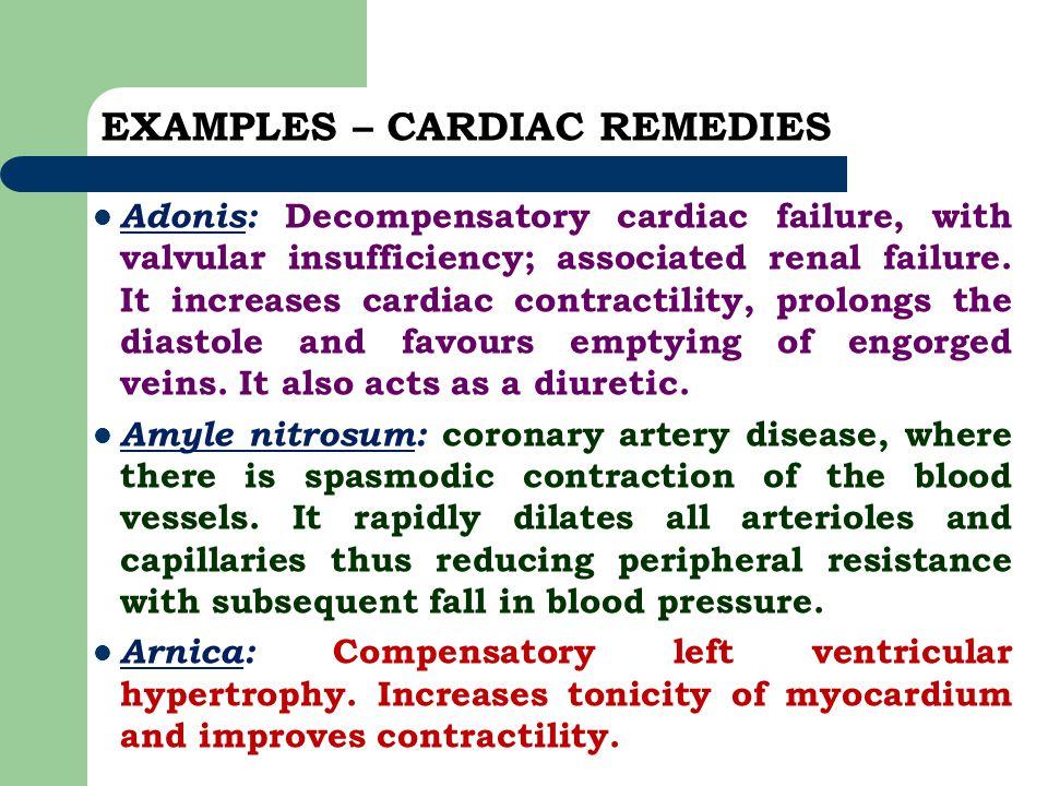 EXAMPLES – CARDIAC REMEDIES Adonis: Decompensatory cardiac failure, with valvular insufficiency; associated renal failure. It increases cardiac contra