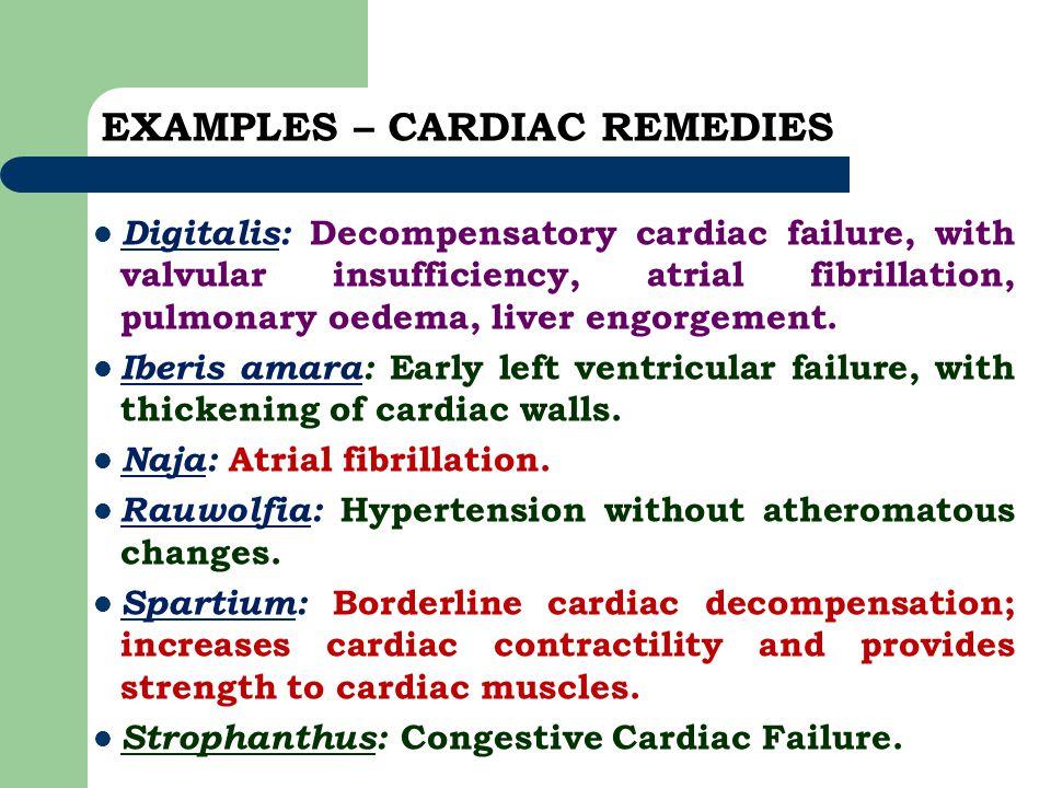 EXAMPLES – CARDIAC REMEDIES Digitalis: Decompensatory cardiac failure, with valvular insufficiency, atrial fibrillation, pulmonary oedema, liver engor