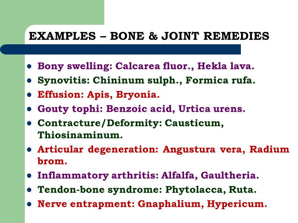 EXAMPLES – BONE & JOINT REMEDIES Bony swelling: Calcarea fluor., Hekla lava. Synovitis: Chininum sulph., Formica rufa. Effusion: Apis, Bryonia. Gouty