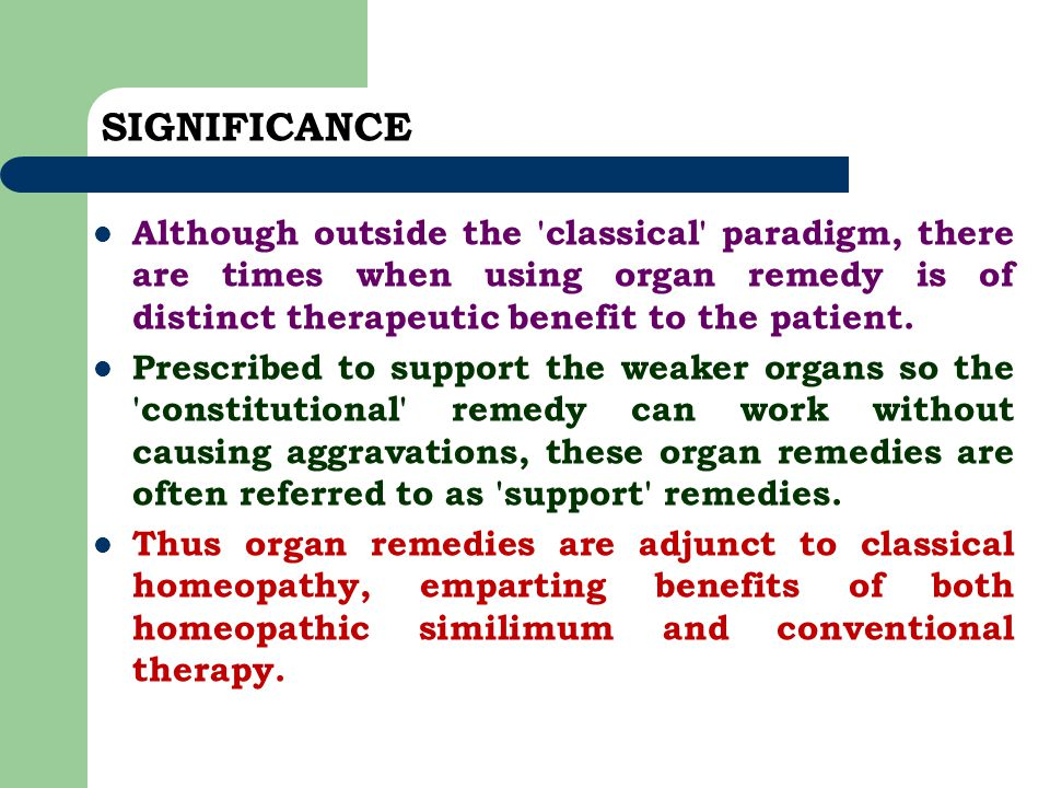 SIGNIFICANCE Although outside the 'classical' paradigm, there are times when using organ remedy is of distinct therapeutic benefit to the patient. Pre