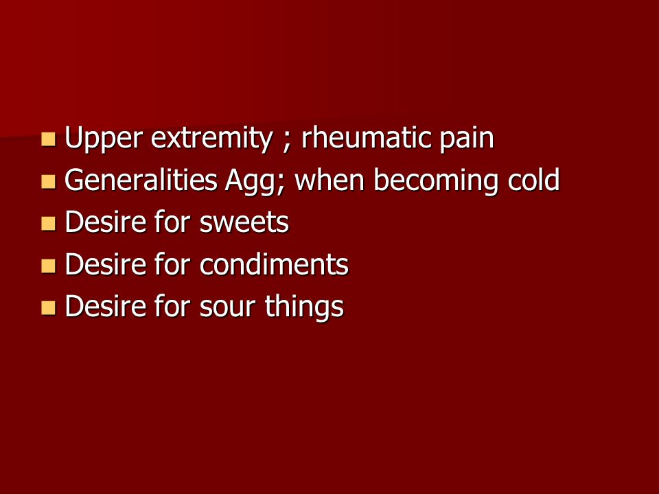 Upper extremity ; rheumatic pain Upper extremity ; rheumatic pain Generalities Agg; when becoming cold Generalities Agg; when becoming cold Desire for sweets Desire for sweets Desire for condiments Desire for condiments Desire for sour things Desire for sour things