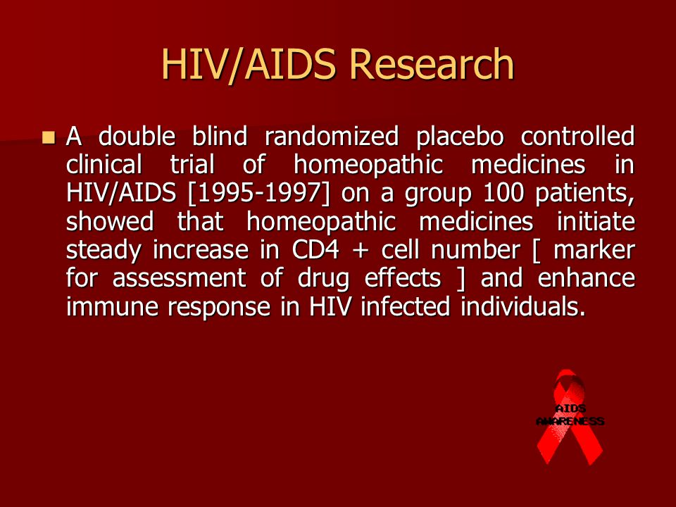 HIV/AIDS Research A double blind randomized placebo controlled clinical trial of homeopathic medicines in HIV/AIDS [1995-1997] on a group 100 patients, showed that homeopathic medicines initiate steady increase in CD4 + cell number [ marker for assessment of drug effects ] and enhance immune response in HIV infected individuals.