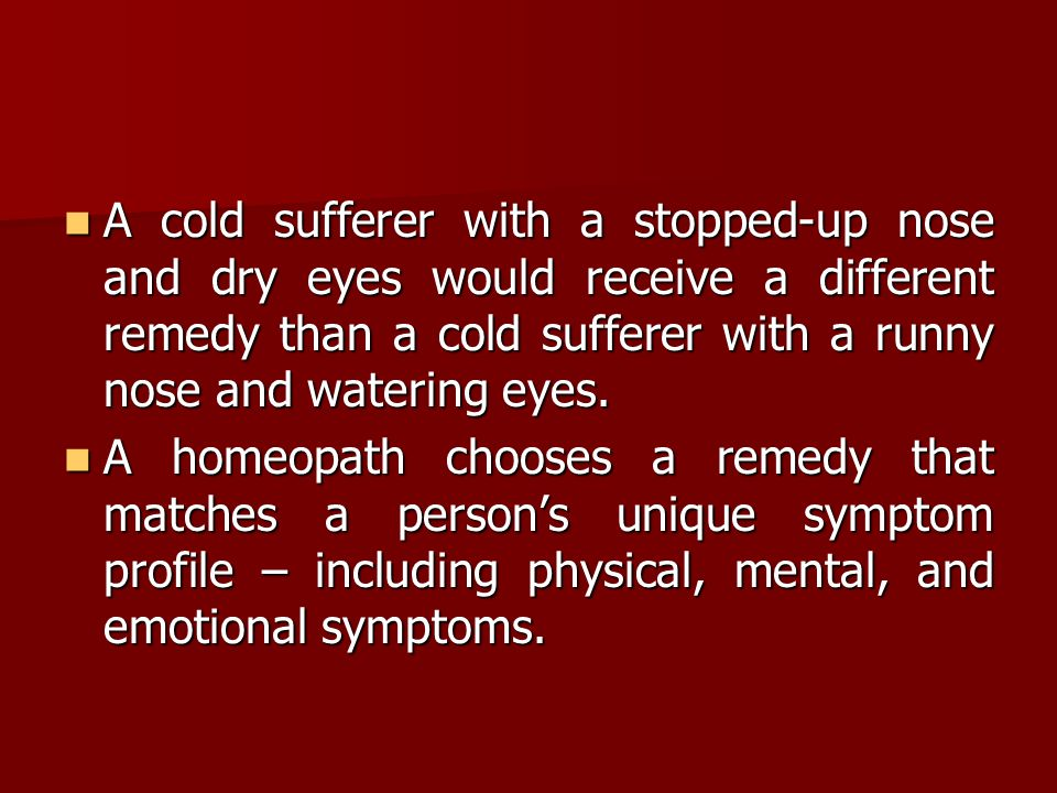 A cold sufferer with a stopped-up nose and dry eyes would receive a different remedy than a cold sufferer with a runny nose and watering eyes.