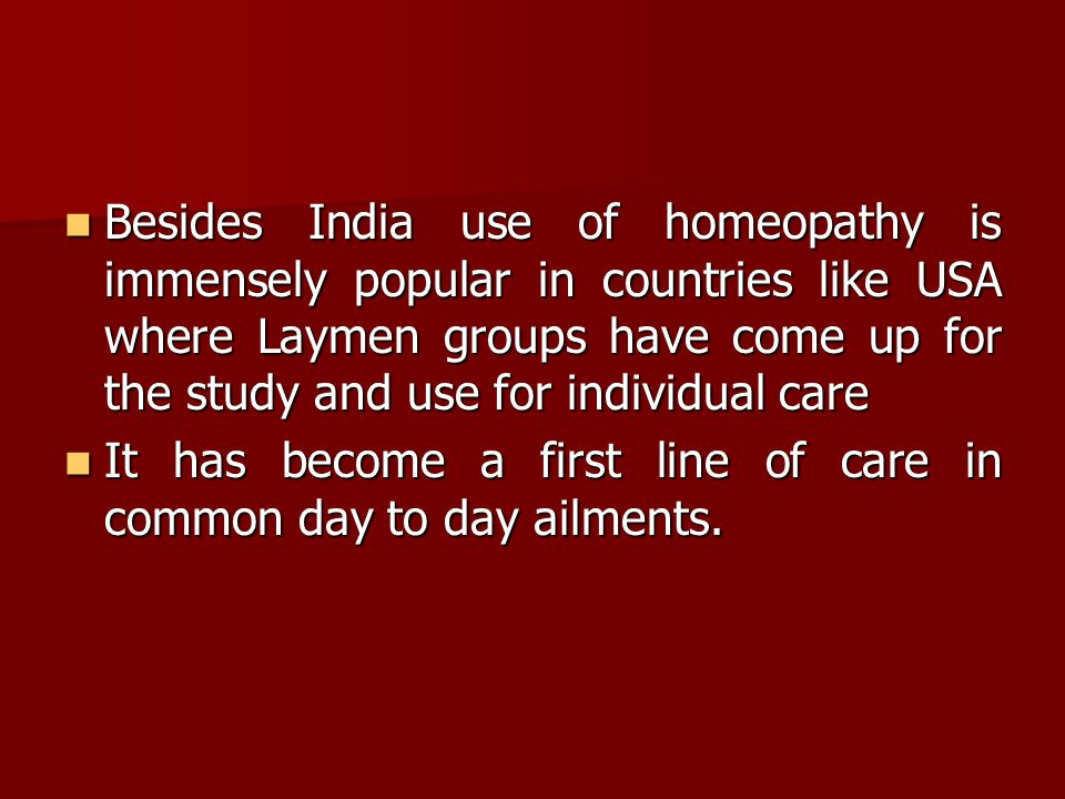 Besides India use of homeopathy is immensely popular in countries like USA where Laymen groups have come up for the study and use for individual care Besides India use of homeopathy is immensely popular in countries like USA where Laymen groups have come up for the study and use for individual care It has become a first line of care in common day to day ailments.
