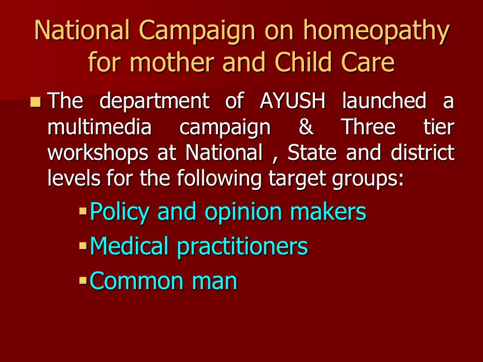 National Campaign on homeopathy for mother and Child Care The department of AYUSH launched a multimedia campaign & Three tier workshops at National, State and district levels for the following target groups: The department of AYUSH launched a multimedia campaign & Three tier workshops at National, State and district levels for the following target groups:  Policy and opinion makers  Medical practitioners  Common man