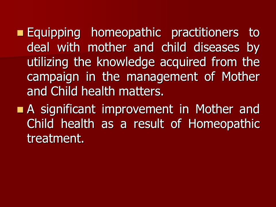 Equipping homeopathic practitioners to deal with mother and child diseases by utilizing the knowledge acquired from the campaign in the management of Mother and Child health matters.