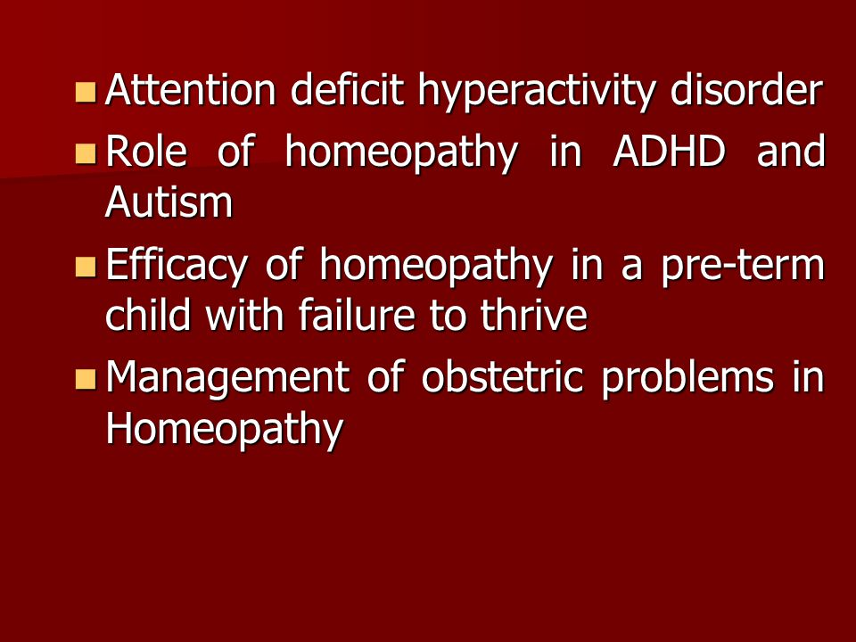 Attention deficit hyperactivity disorder Attention deficit hyperactivity disorder Role of homeopathy in ADHD and Autism Role of homeopathy in ADHD and Autism Efficacy of homeopathy in a pre-term child with failure to thrive Efficacy of homeopathy in a pre-term child with failure to thrive Management of obstetric problems in Homeopathy Management of obstetric problems in Homeopathy