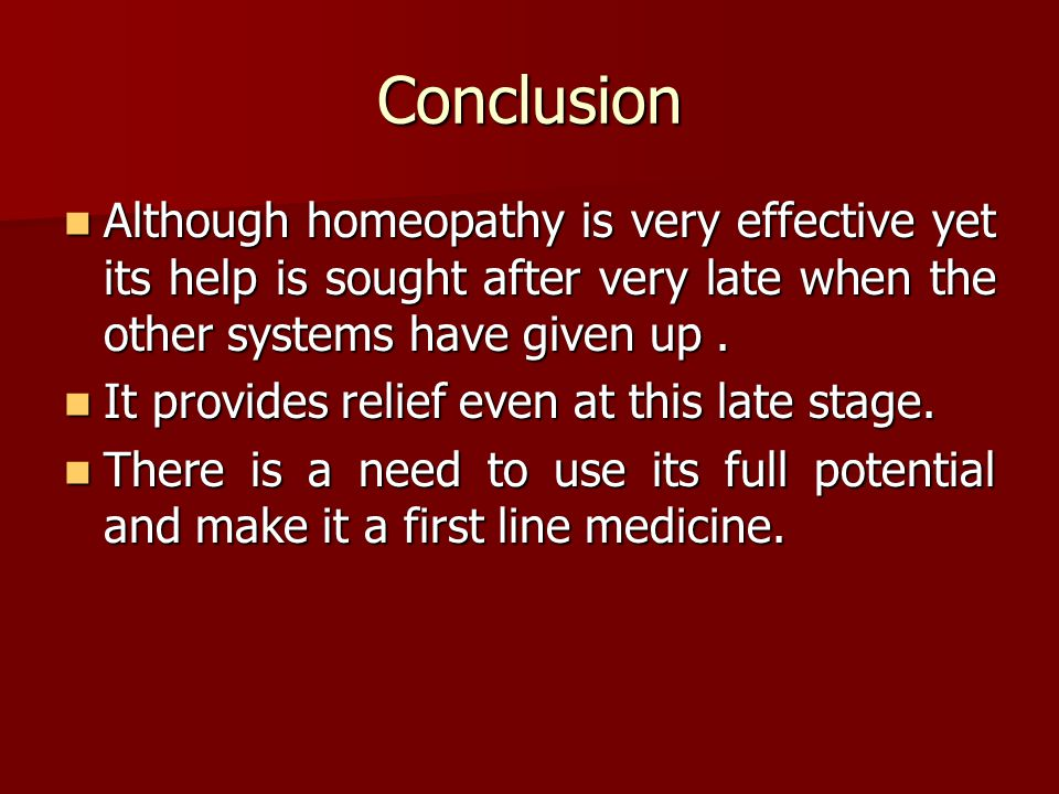 Conclusion Although homeopathy is very effective yet its help is sought after very late when the other systems have given up.
