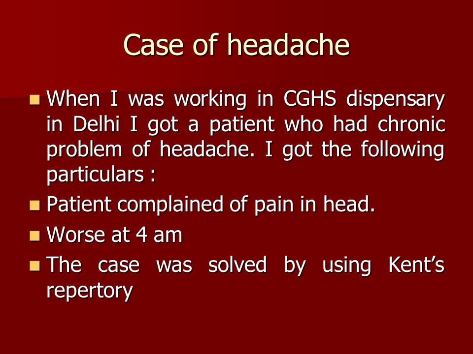 Case of headache When I was working in CGHS dispensary in Delhi I got a patient who had chronic problem of headache.