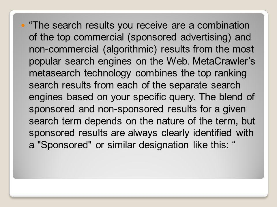 The search results you receive are a combination of the top commercial (sponsored advertising) and non-commercial (algorithmic) results from the most popular search engines on the Web.