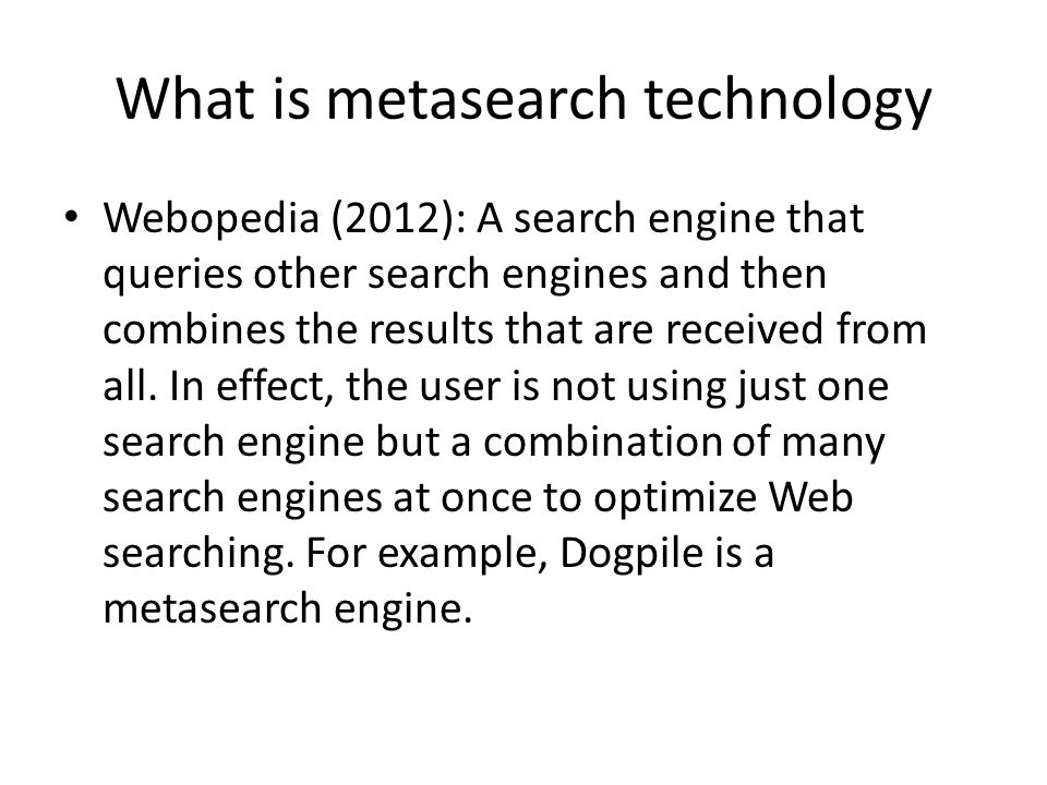 What is metasearch technology Webopedia (2012): A search engine that queries other search engines and then combines the results that are received from all.