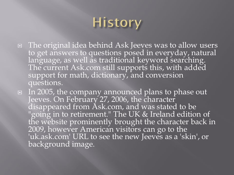  The original idea behind Ask Jeeves was to allow users to get answers to questions posed in everyday, natural language, as well as traditional keyword searching.