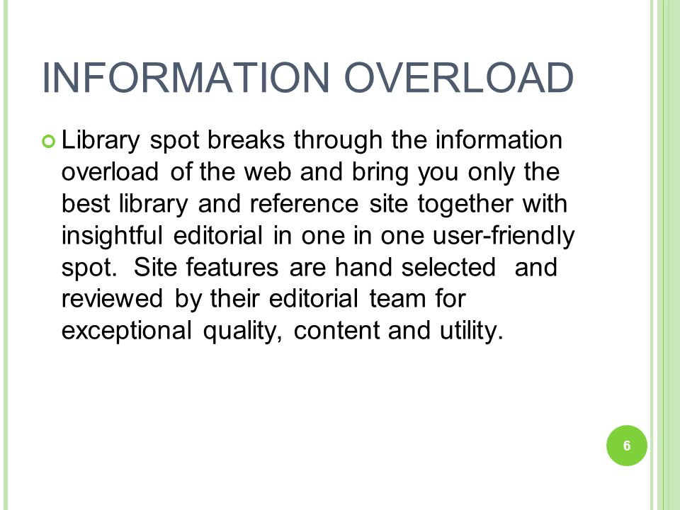 6 INFORMATION OVERLOAD Library spot breaks through the information overload of the web and bring you only the best library and reference site together with insightful editorial in one in one user-friendly spot.