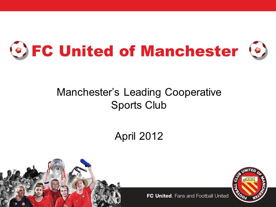 FC United of Manchester Manchester's Leading Cooperative Sports Club April 2012