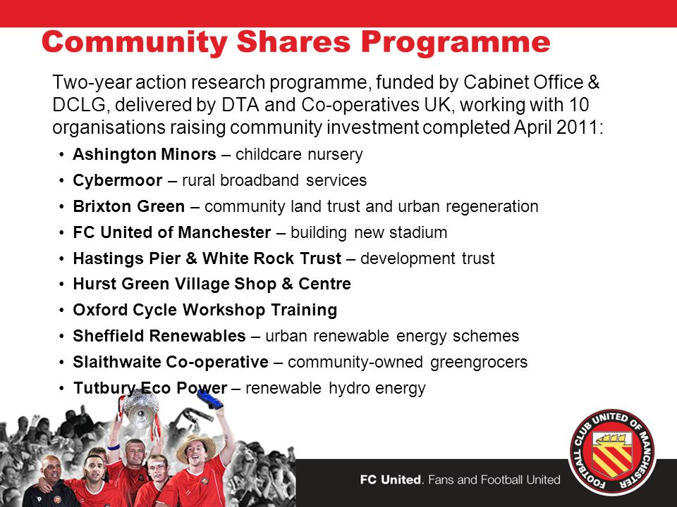 Community Shares Programme Two-year action research programme, funded by Cabinet Office & DCLG, delivered by DTA and Co-operatives UK, working with 10 organisations raising community investment completed April 2011: Ashington Minors – childcare nursery Cybermoor – rural broadband services Brixton Green – community land trust and urban regeneration FC United of Manchester – building new stadium Hastings Pier & White Rock Trust – development trust Hurst Green Village Shop & Centre Oxford Cycle Workshop Training Sheffield Renewables – urban renewable energy schemes Slaithwaite Co-operative – community-owned greengrocers Tutbury Eco Power – renewable hydro energy