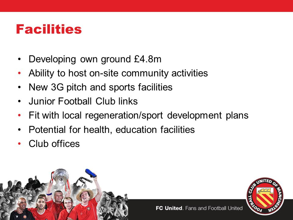 Facilities Developing own ground £4.8m Ability to host on-site community activities New 3G pitch and sports facilities Junior Football Club links Fit with local regeneration/sport development plans Potential for health, education facilities Club offices