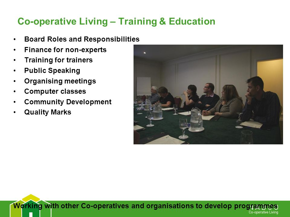 Co-operative Living – Training & Education Board Roles and Responsibilities Finance for non-experts Training for trainers Public Speaking Organising meetings Computer classes Community Development Quality Marks Working with other Co-operatives and organisations to develop programmes