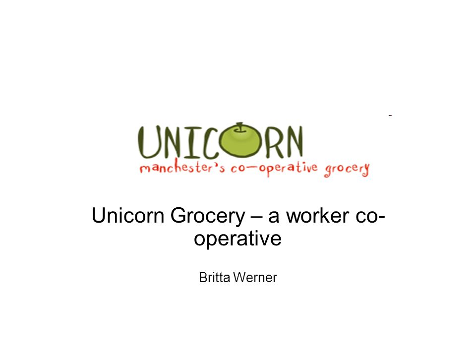 Unicorn Grocery – a worker co- operative Britta Werner