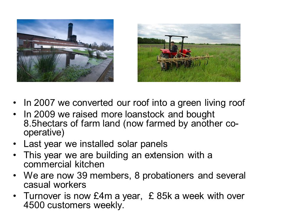In 2007 we converted our roof into a green living roof In 2009 we raised more loanstock and bought 8.5hectars of farm land (now farmed by another co- operative) Last year we installed solar panels This year we are building an extension with a commercial kitchen We are now 39 members, 8 probationers and several casual workers Turnover is now £4m a year, £ 85k a week with over 4500 customers weekly.
