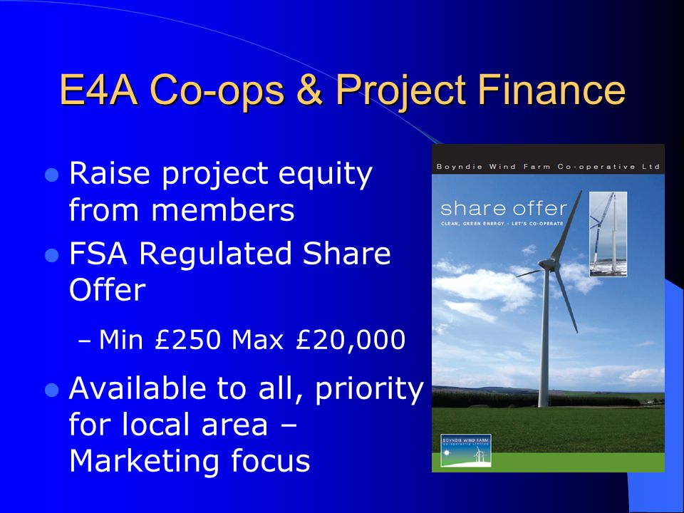 E4A Co-ops & Project Finance Raise project equity from members FSA Regulated Share Offer – Min £250 Max £20,000 Available to all, priority for local area – Marketing focus