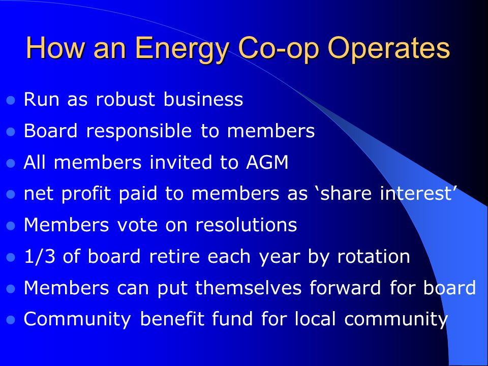 How an Energy Co-op Operates Run as robust business Board responsible to members All members invited to AGM net profit paid to members as 'share interest' Members vote on resolutions 1/3 of board retire each year by rotation Members can put themselves forward for board Community benefit fund for local community
