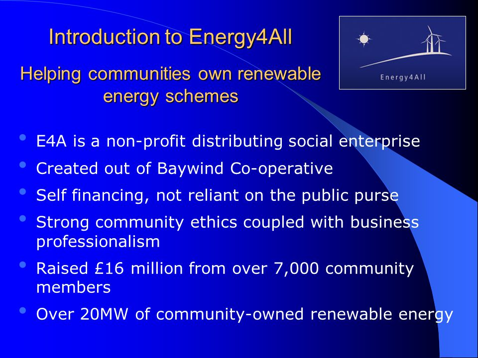 Introduction to Energy4All Helping communities own renewable energy schemes E4A is a non-profit distributing social enterprise Created out of Baywind Co-operative Self financing, not reliant on the public purse Strong community ethics coupled with business professionalism Raised £16 million from over 7,000 community members Over 20MW of community-owned renewable energy