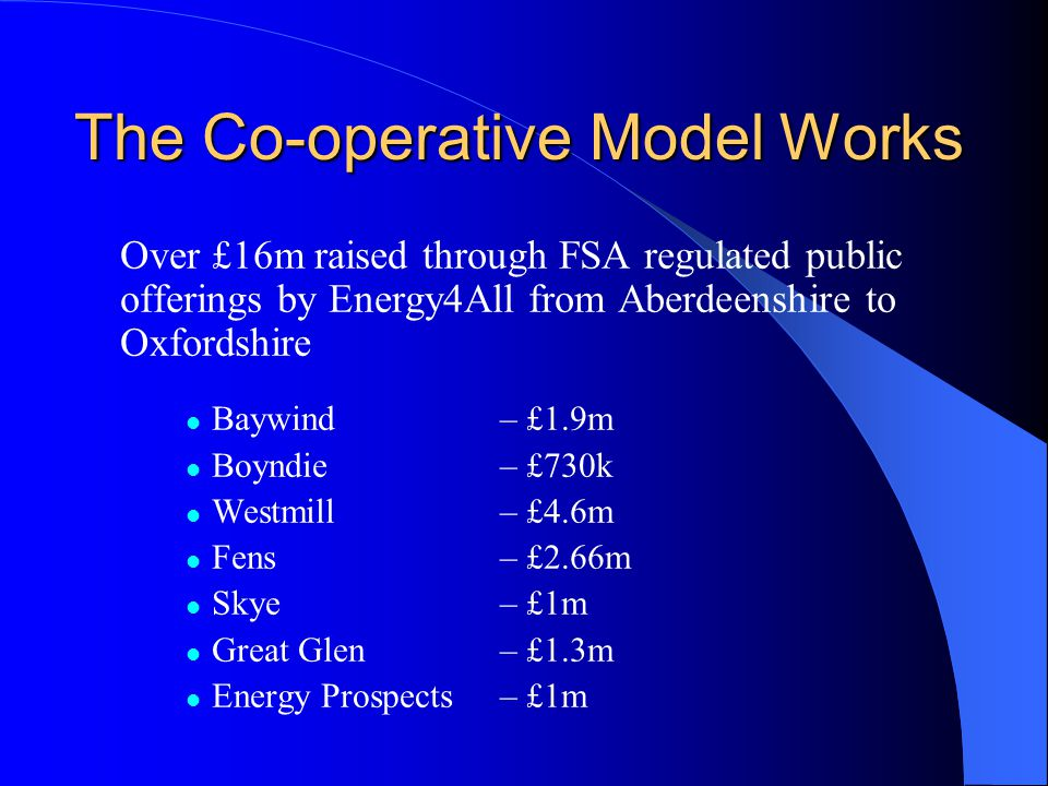 The Co-operative Model Works Over £16m raised through FSA regulated public offerings by Energy4All from Aberdeenshire to Oxfordshire Baywind – £1.9m Boyndie – £730k Westmill – £4.6m Fens – £2.66m Skye – £1m Great Glen– £1.3m Energy Prospects– £1m