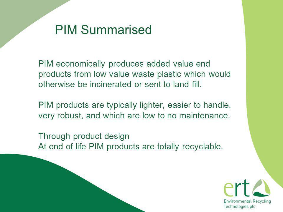 PIM economically produces added value end products from low value waste plastic which would otherwise be incinerated or sent to land fill. PIM product