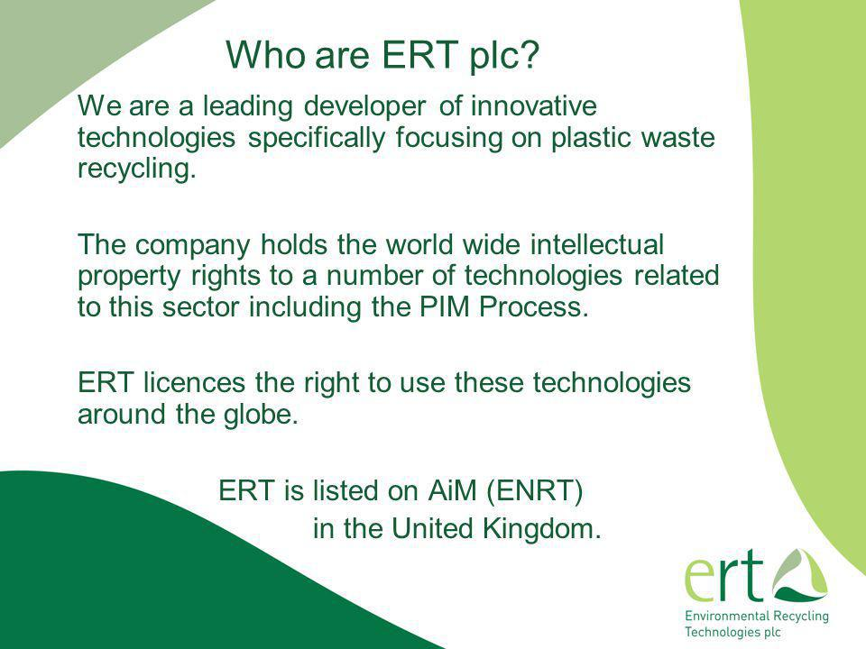 Who are ERT plc? We are a leading developer of innovative technologies specifically focusing on plastic waste recycling. The company holds the world w