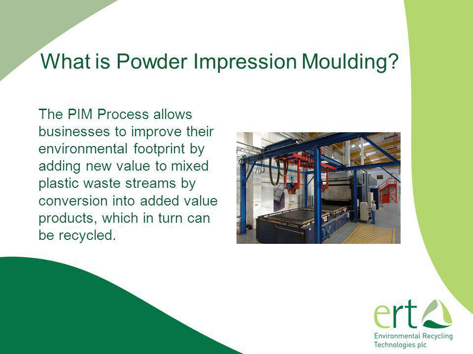 What is Powder Impression Moulding? The PIM Process allows businesses to improve their environmental footprint by adding new value to mixed plastic wa