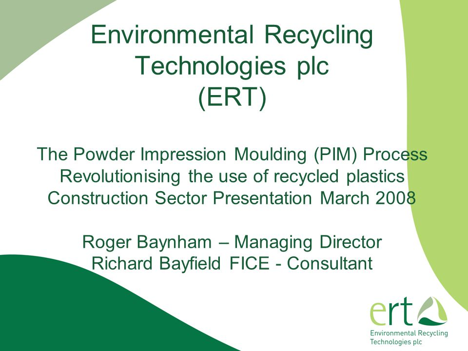 Environmental Recycling Technologies plc (ERT) The Powder Impression Moulding (PIM) Process Revolutionising the use of recycled plastics Construction Sector Presentation March 2008 Roger Baynham – Managing Director Richard Bayfield FICE - Consultant
