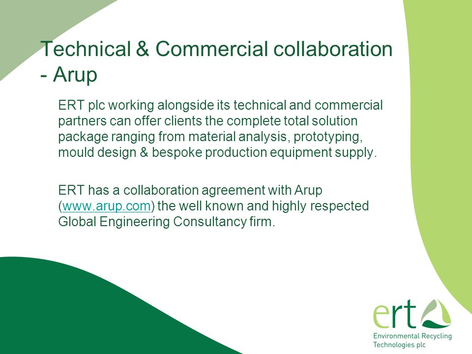 ERT plc working alongside its technical and commercial partners can offer clients the complete total solution package ranging from material analysis, prototyping, mould design & bespoke production equipment supply.