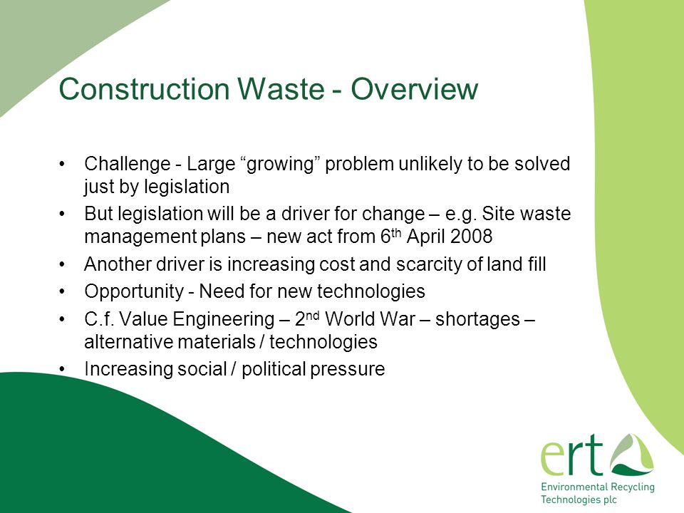 Construction Waste - Overview Challenge - Large growing problem unlikely to be solved just by legislation But legislation will be a driver for change – e.g.